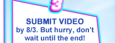 SUBMIT A VIDEO by 8/3. But hurry, don't wait until the end!